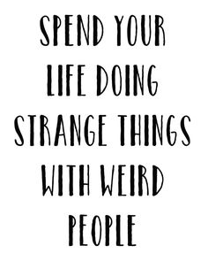 Friendship Quotes QUOTATION – Image : As the quote says – Description Spend Your Life Doing Strange Things With Weird People Print Great Quotes, Quotes To Live By, Me Quotes, Funny Quotes, Advice Quotes, Weird Friends Quotes, Weird People Quotes, Strange Quotes, Qoutes