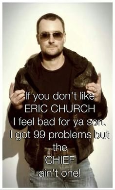 I got 99 problems but the CHIEF ain't one. Eric Church