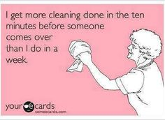"Funny - ""I get more cleaning done in the ten minutes before someone comes over than I do in a week."""
