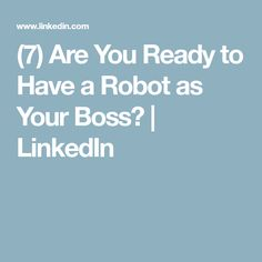 (7) Are You Ready to Have a Robot as Your Boss?   LinkedIn