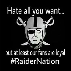 Raider Nation fans LOYAL without a doubt!!!  Haters make us famous!