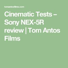 Cinematic Tests – Sony NEX-5R review | Tom Antos Films