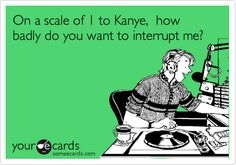 On a scale of 1 to Kanye, how badly do you want to interrupt me? | Music Ecard | someecards.com