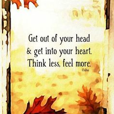 Photo: Get out of your head & get into your heart. Think less, Feel more.
