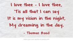 I love thee - I love thee, 'Tis all that I can say It is my vision in the night, My dreaming in the day.