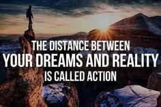 The distance between your dreams and reality is called action! TAKE ACTION TODAY!