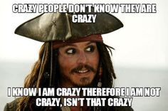 Captain Jack Sparrow breaking down how to know if you are crazy. Isn't that crazy?