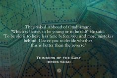 Abboud of Omdurman  They asked Abboud of Omdurman: 'Which is better, to be young or to be old?' He said: 'To be old is to have less time before you and more mistakes behind. I leave you to decide whether this is better than the reverse.'  Thinkers of the East Read the book, for free, here: http://idriesshahfoundation.org/books/thinkers-of-the-east-studies-in-experientialism/