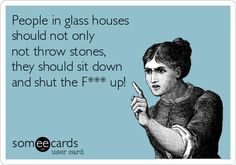 People in glass houses should not only not throw stones, they should sit down and shut the F*** up!