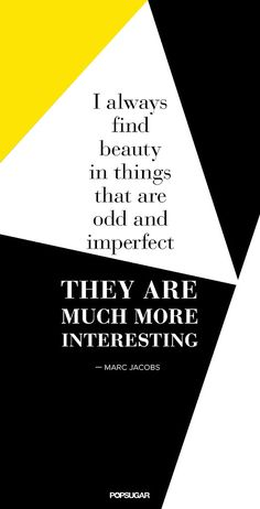 """I always find beauty in things that are odd and imperfect. They are much more interesting."" - Marc Jacobs"