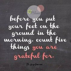 Before you put your feet on the ground in the morning, count five things you are grateful for. www.noexcusesworkouts.com #attitudeofgratitude