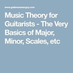 Music Theory for Guitarists - The Very Basics of Major, Minor, Scales, etc