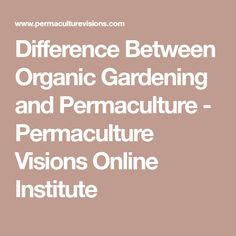 Difference Between Organic Gardening and Permaculture - Permaculture Visions Online Institute