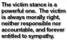 Toxic victim mentality ... this may be difficult to read and take it, and when considering the benefits of staying in victim stance, this makes sense.