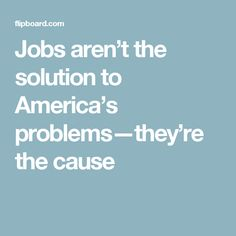 Jobs aren't the solution to America's problems—they're the cause