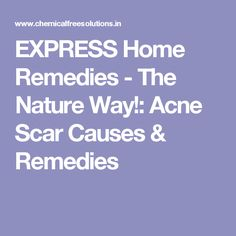 EXPRESS Home Remedies - The Nature Way!: Acne Scar Causes & Remedies