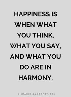 Quotes Happiness is when what you think, what you say, and what you do are in harmony.