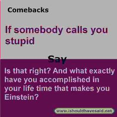 Use this comeback if someone calls you stupid. Check out our top ten comeback lists l www.ishouldhavesaid.net