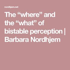 """The """"where"""" and the """"what"""" of bistable perception   Barbara Nordhjem"""