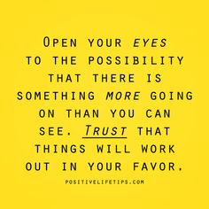 positivelifetips:  Open your eyes to the possibility that there is something more going on than you can see. Trust that things will work out in your favor.