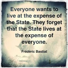 Everyone wants to live at the expense of the State. They forget that the State lives at the expense of everyone. -Bastiat