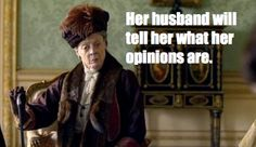 """""""Her husband will tell her what her opinions are"""" - The Dowager Countess, Downton Abbey (Ha, try it and you won't like it, dudes.)"""