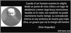 Cuando el ser humano examina la religión desde un punto de vista crítico y en lugar de obediencia y temor ciego busca convicciones basadas en la razón, esa condición no puede mantenerse mucho tiempo. La contradicción interna es una sentencia de muerte para toda ética, un gusano que roe la energía del hombre (Piotr Kropotkin)