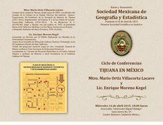TIJUANA EN MÉXICO II - 16.04.2015  Con mucho gusto les participamos e invitamos cordialmente al Ciclo de Conferencias TIJUANA EN MÉXICO en donde tendremos el privilegio de escuchar cuatro interesantes conferencias, como aportación de la Correspondiente de la SMGE en Tijuana, Baja California, a la celebración de nuestro 182 Aniversario.