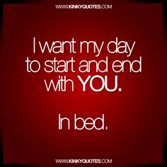 I want my day to start and end with YOU. In bed. Fresh naughty love quote from us to you!