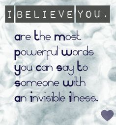 I believe you are the most powerful words you can say to someone with an invisible illness. I say this so often and now seeing its on this beautiful background its perfect ~Bethany