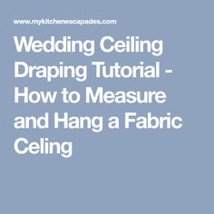 Wedding Ceiling Draping Tutorial - How to Measure and Hang a Fabric Celing