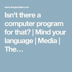 Isn't there a computer program for that? | Mind your language | Media | The…