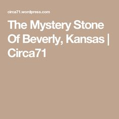 The Mystery Stone Of Beverly, Kansas | Circa71