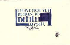 """I have not yet begun to defile myself"" one of my fav quotes from my fav character from Tombstone, Doc Holiday $10"