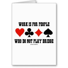 "Work Is For People Who Do Not Play Bridge Greeting Cards Here's a greeting card that any avid bridge player will enjoy! Featuring the four card suits along with the bridge saying ""Work Is For People Who Do Not Play Bridge"". Bridge Card Game, Duplicate Bridge, Play Bridge, Player Quotes, Gaming Tattoo, Card Sayings, Vinyl Gifts, 80th Birthday, Custom Greeting Cards"