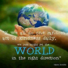 IF WE ALL DO ONE RANDOM ACT OF KINDNESS DAILY, WE JUST MIGHT SET THE WORLD IN THE RIGHT DIRECTION