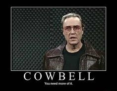 I gotta a feva. And the only prescription (or is it medicine...?) is more cowbell.