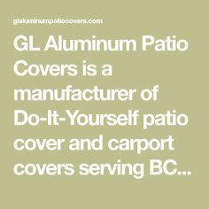 GL Aluminum Patio Covers is a manufacturer of Do-It-Yourself patio cover and carport covers serving BC, Western Canada, Ontario and Western USA
