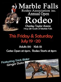 Rodeo This Weekend - Marble Falls Rodeo - THIS Friday & Saturday July 19 - 20, 2013 Gates Open at 6pm. Rodeo Starts at 8pm. Featuring Trick Rider Ginger Duke  Adults $10 Kids $5 Charley Taylor Arena Hwy 281 South of Marble Falls www.marblefallsrodeo.org