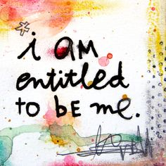 I am entitled to be me.