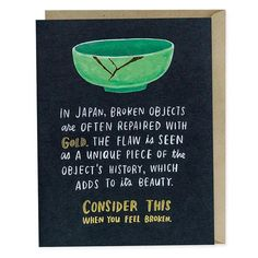 A card that reads: In Japan, broken objects are often repaired with gold. The flaw is seen as a unique pieces of the object's history, which adds to its beauty. Consider this when you feel broken. Empathy Cards, Empathy Quotes, Gold Quotes, Aa Quotes, Life Quotes, Hustle Quotes, Sassy Quotes, Random Quotes, Feeling Broken
