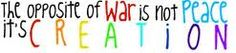 The opposite of war isn't peace..! It's creation!