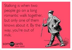 Stalking is when two people go on a long romantic walk together, but only one of them knows about it. By the way, you're out of milk.