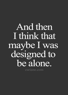And then I think that maybe I was designed to be alone. Cute Quotes, Sad Quotes, Great Quotes, Quotes To Live By, Motivational Quotes, Inspirational Quotes, Happy Alone Quotes, The Words, Cool Words