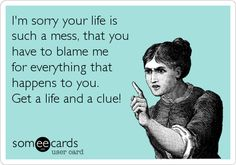 I'm sorry your life is such a mess, that you have to blame me for everything that happens to you. Get a life and a clue!