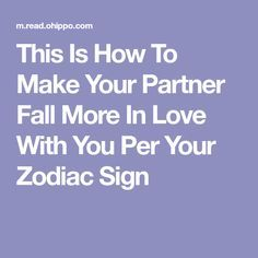 This Is How To Make Your Partner Fall More In Love With You Per Your Zodiac Sign