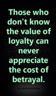 Those who don't know the value of loyalty can never appreciate the cost of betrayal.