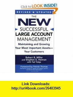 The New Successful Large Account Management Maintaining and Growing Your Most Important Assets -- Your Customers (9780446694667) Robert B. Miller, Stephen E. Heiman, Tad Tuleja, Patrick Thomas , ISBN-10: 0446694665  , ISBN-13: 978-0446694667 ,  , tutorials , pdf , ebook , torrent , downloads , rapidshare , filesonic , hotfile , megaupload , fileserve