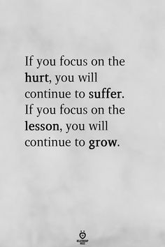 If you focus on the hurt, you will continue to suffer. If you focus on the lesson, you will continue to grow. - If You Focus On The Hurt, You Will Continue To Suffer. If You Focus On The Lesson Now Quotes, Self Love Quotes, Great Quotes, Words Quotes, Self Healing Quotes, Healing Scriptures, Scripture Verses, Foolish Love Quotes, To Be Happy Quotes