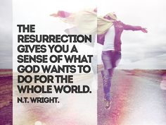 The resurrection gives you a sense of what God wants to do for the whole world. - N.T. Wright - ExploreGod.com